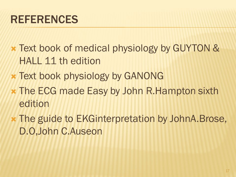 REFERENCES  Text book of medical physiology by GUYTON & HALL 11 th edition  Text book physiology by GANONG  The ECG made Easy by John R.Hampton sixth edition  The guide to EKGinterpretation by JohnA.Brose, D.O,John C.Auseon 17