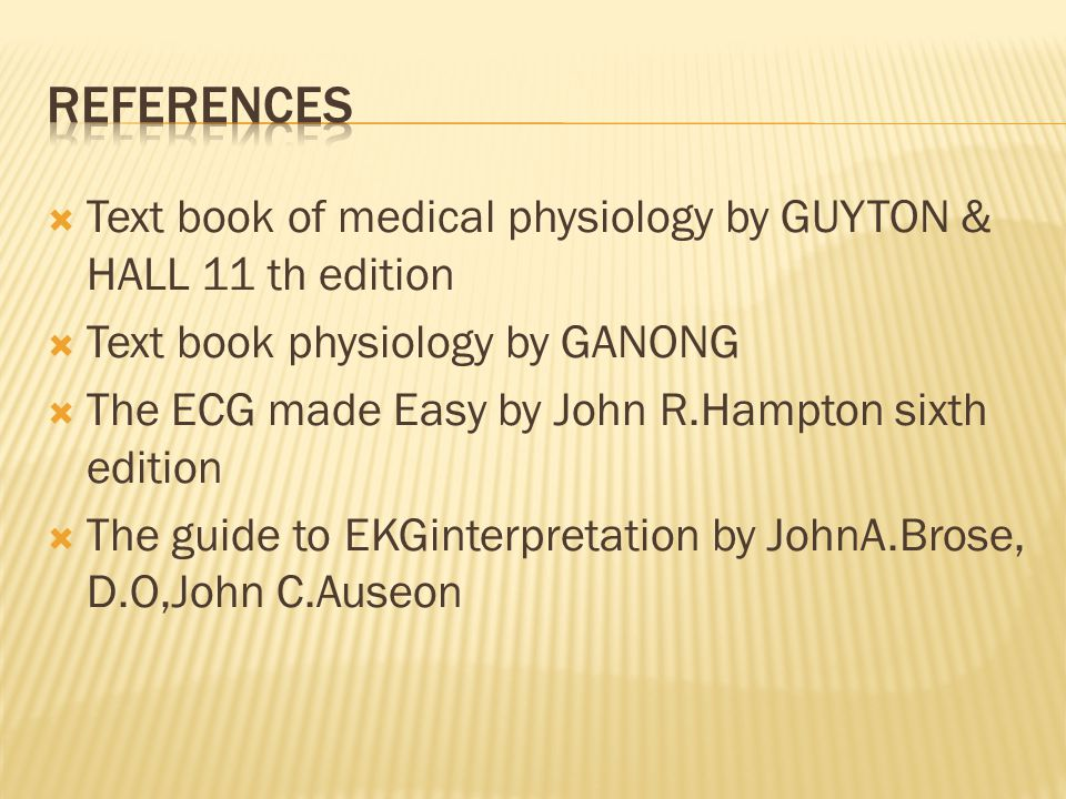  Text book of medical physiology by GUYTON & HALL 11 th edition  Text book physiology by GANONG  The ECG made Easy by John R.Hampton sixth edition  The guide to EKGinterpretation by JohnA.Brose, D.O,John C.Auseon