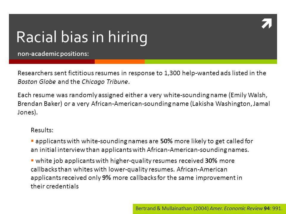  non-academic positions: Racial bias in hiring Researchers sent fictitious resumes in response to 1,300 help-wanted ads listed in the Boston Globe and the Chicago Tribune.