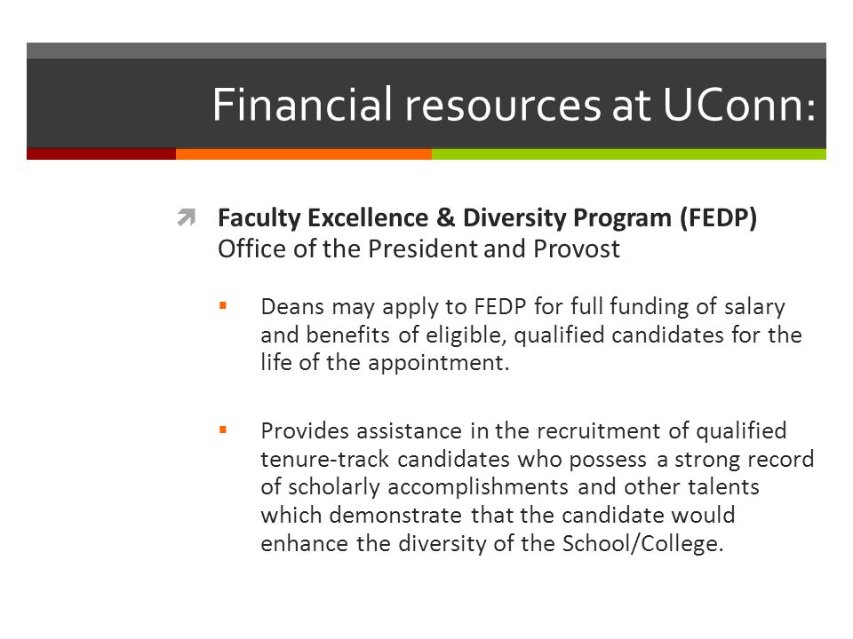 Financial resources at UConn:  Faculty Excellence & Diversity Program (FEDP) Office of the President and Provost  Deans may apply to FEDP for full funding of salary and benefits of eligible, qualified candidates for the life of the appointment.