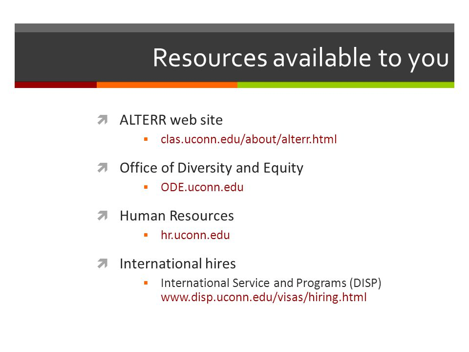 Resources available to you  ALTERR web site  clas.uconn.edu/about/alterr.html  Office of Diversity and Equity  ODE.uconn.edu  Human Resources  hr.uconn.edu  International hires  International Service and Programs (DISP) www.disp.uconn.edu/visas/hiring.html