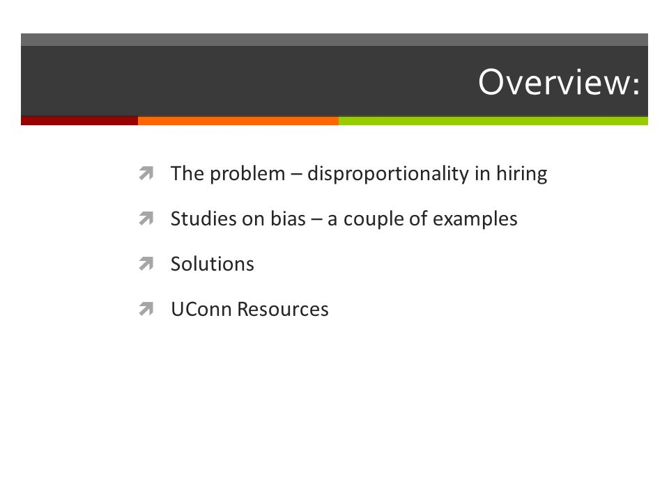 Overview:  The problem – disproportionality in hiring  Studies on bias – a couple of examples  Solutions  UConn Resources