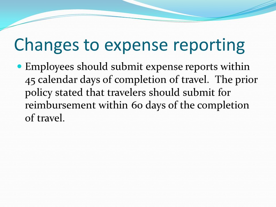 Changes to expense reporting Employees should submit expense reports within 45 calendar days of completion of travel.