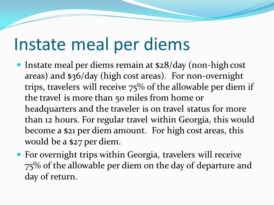Instate meal per diems Instate meal per diems remain at $28/day (non-high cost areas) and $36/day (high cost areas).