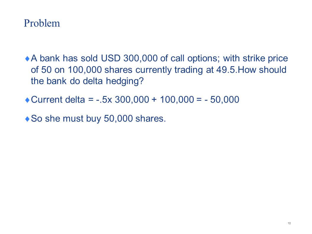 Problem  A bank has sold USD 300,000 of call options; with strike price of 50 on 100,000 shares currently trading at 49.5.How should the bank do delt