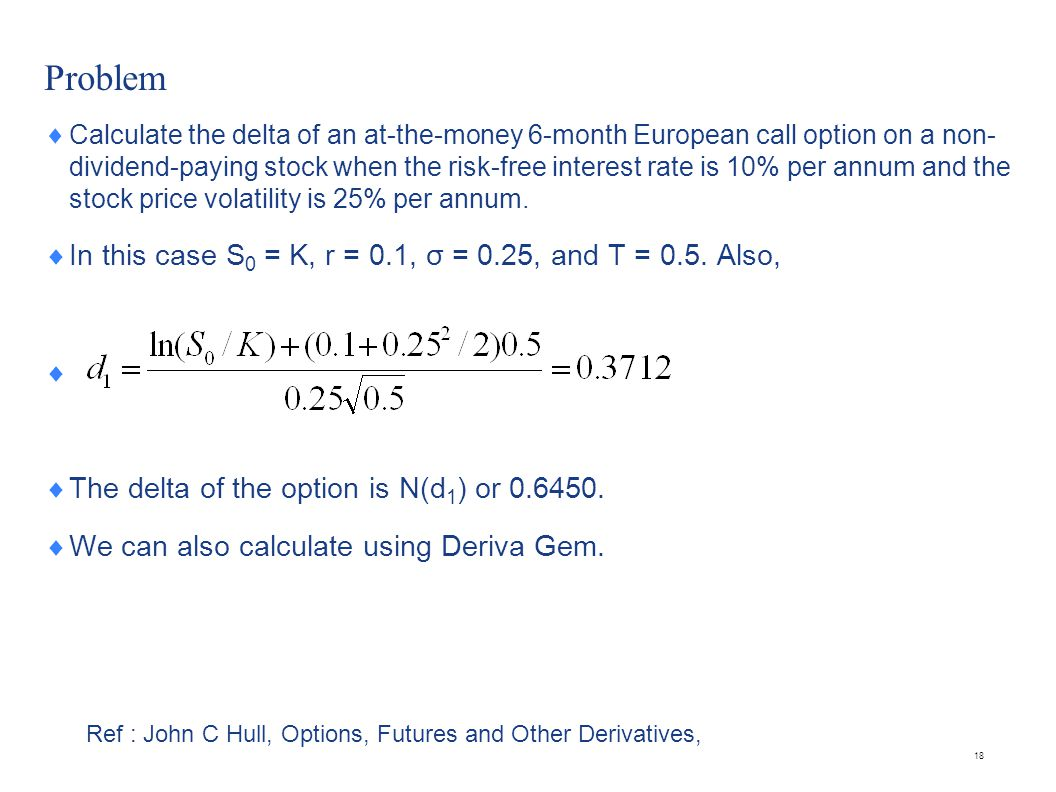 Problem  Calculate the delta of an at-the-money 6-month European call option on a non- dividend-paying stock when the risk-free interest rate is 10%