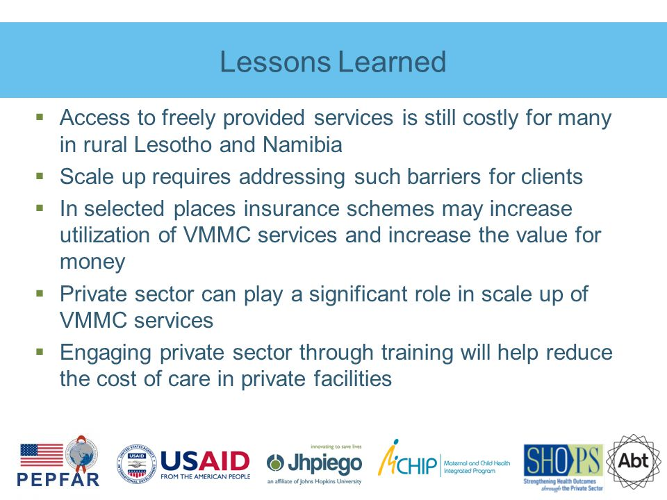 Lessons Learned  Access to freely provided services is still costly for many in rural Lesotho and Namibia  Scale up requires addressing such barriers for clients  In selected places insurance schemes may increase utilization of VMMC services and increase the value for money  Private sector can play a significant role in scale up of VMMC services  Engaging private sector through training will help reduce the cost of care in private facilities