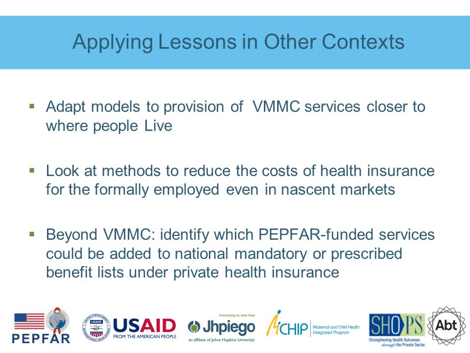 Applying Lessons in Other Contexts  Adapt models to provision of VMMC services closer to where people Live  Look at methods to reduce the costs of health insurance for the formally employed even in nascent markets  Beyond VMMC: identify which PEPFAR-funded services could be added to national mandatory or prescribed benefit lists under private health insurance