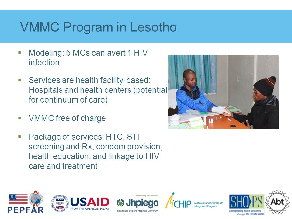 VMMC Program in Lesotho  Modeling: 5 MCs can avert 1 HIV infection  Services are health facility-based: Hospitals and health centers (potential for continuum of care)  VMMC free of charge  Package of services: HTC, STI screening and Rx, condom provision, health education, and linkage to HIV care and treatment