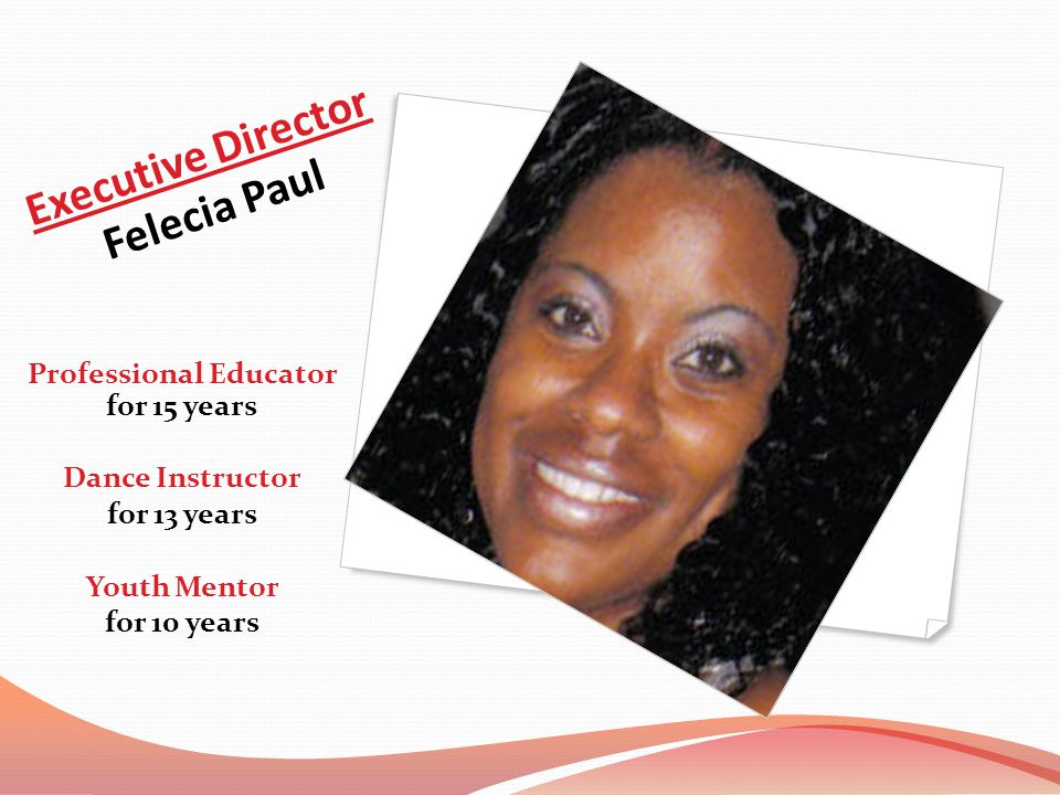 Executive Director Felecia Paul Professional Educator for 15 years Dance Instructor for 13 years Youth Mentor for 10 years