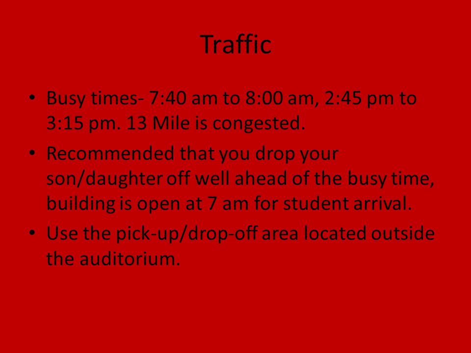 Traffic Busy times- 7:40 am to 8:00 am, 2:45 pm to 3:15 pm. 13 Mile is congested. Recommended that you drop your son/daughter off well ahead of the bu