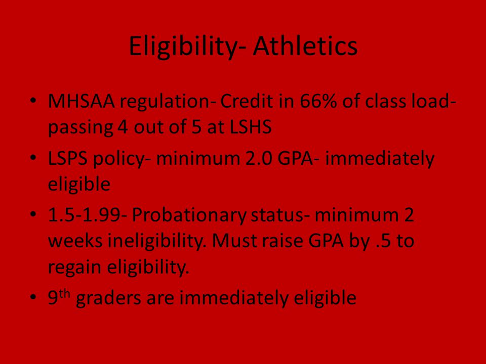 Eligibility- Athletics MHSAA regulation- Credit in 66% of class load- passing 4 out of 5 at LSHS LSPS policy- minimum 2.0 GPA- immediately eligible 1.5-1.99- Probationary status- minimum 2 weeks ineligibility.