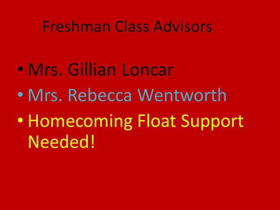 Freshman Class Advisors Mrs. Gillian Loncar Mrs. Rebecca Wentworth Homecoming Float Support Needed!