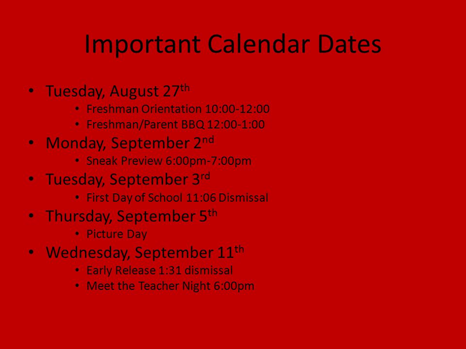 Important Calendar Dates Tuesday, August 27 th Freshman Orientation 10:00-12:00 Freshman/Parent BBQ 12:00-1:00 Monday, September 2 nd Sneak Preview 6:00pm-7:00pm Tuesday, September 3 rd First Day of School 11:06 Dismissal Thursday, September 5 th Picture Day Wednesday, September 11 th Early Release 1:31 dismissal Meet the Teacher Night 6:00pm