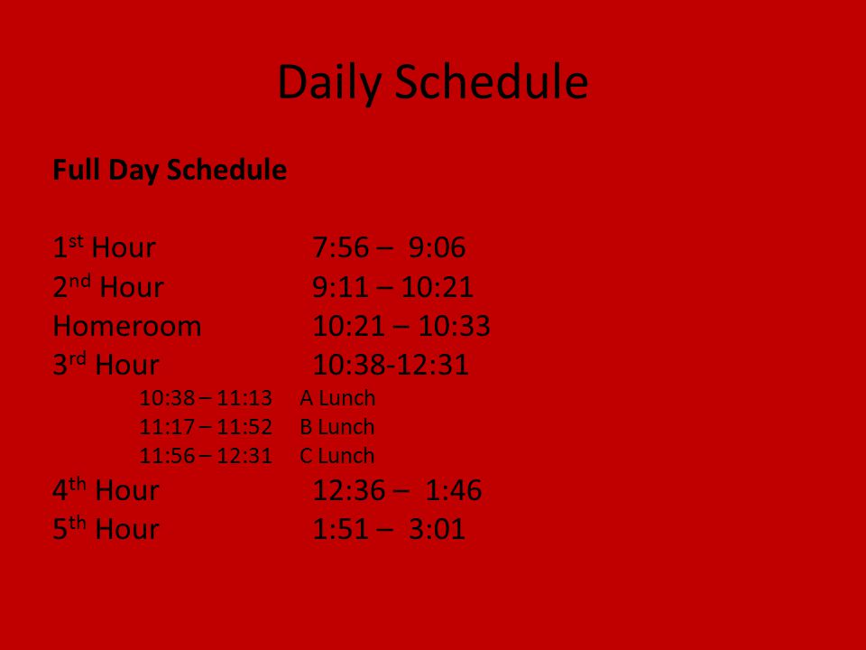 Daily Schedule Full Day Schedule 1 st Hour7:56 – 9:06 2 nd Hour9:11 – 10:21 Homeroom10:21 – 10:33 3 rd Hour10:38-12:31 10:38 – 11:13 A Lunch 11:17 – 11:52 B Lunch 11:56 – 12:31 C Lunch 4 th Hour12:36 – 1:46 5 th Hour1:51 – 3:01