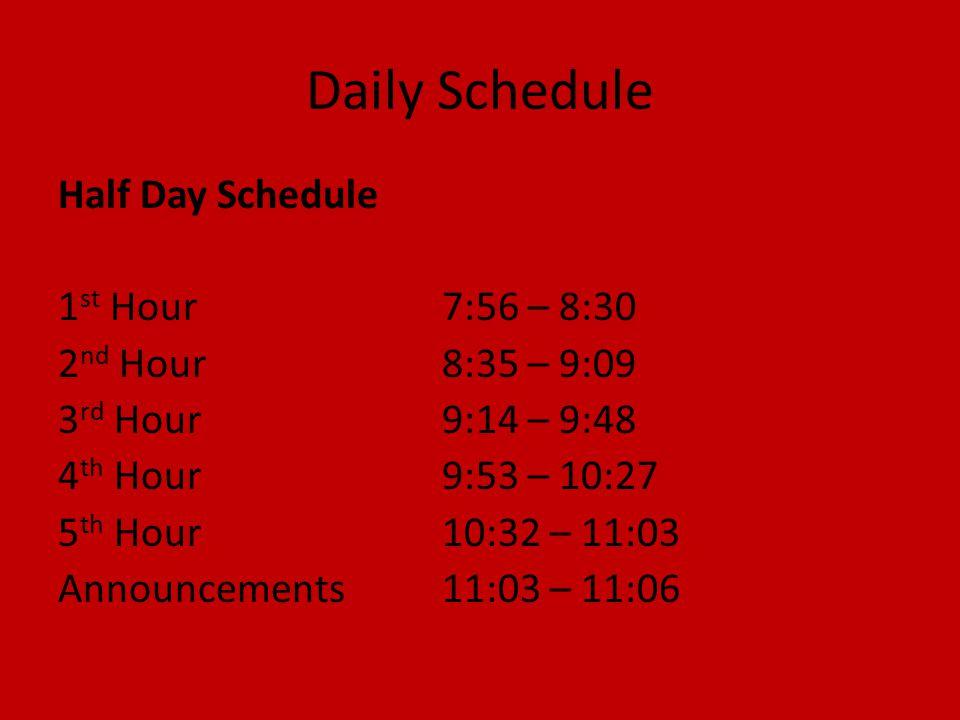 Daily Schedule Half Day Schedule 1 st Hour7:56 – 8:30 2 nd Hour8:35 – 9:09 3 rd Hour9:14 – 9:48 4 th Hour9:53 – 10:27 5 th Hour10:32 – 11:03 Announcements11:03 – 11:06
