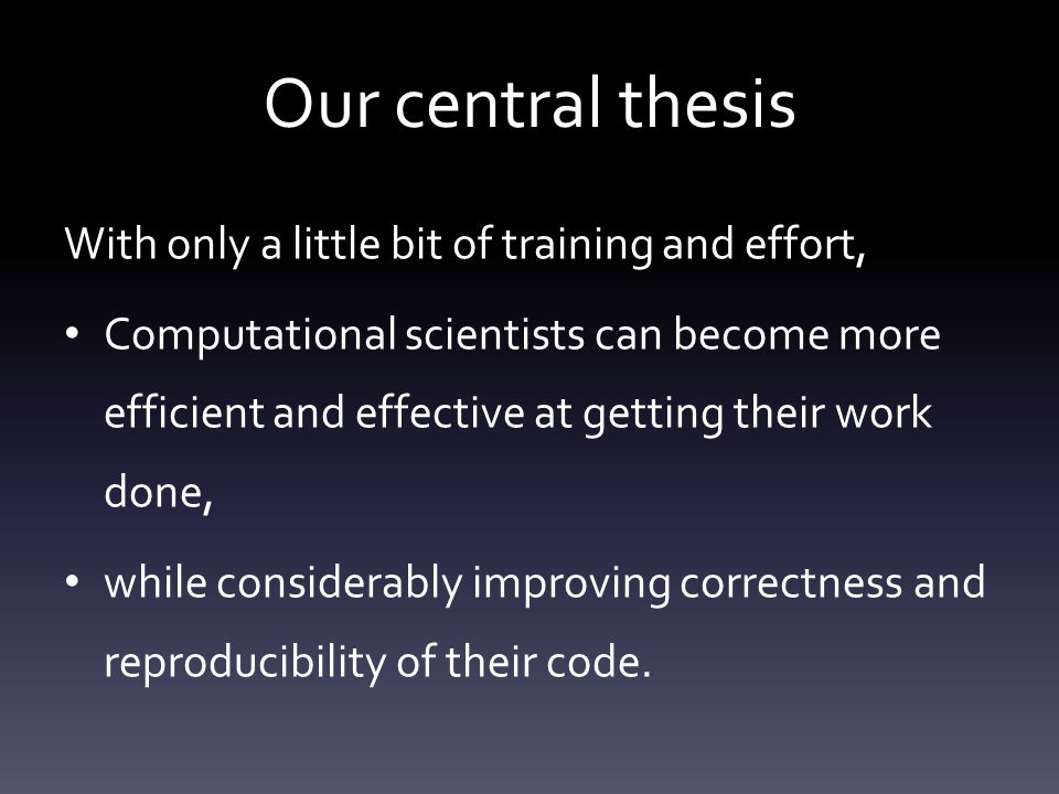 Our central thesis With only a little bit of training and effort, Computational scientists can become more efficient and effective at getting their work done, while considerably improving correctness and reproducibility of their code.