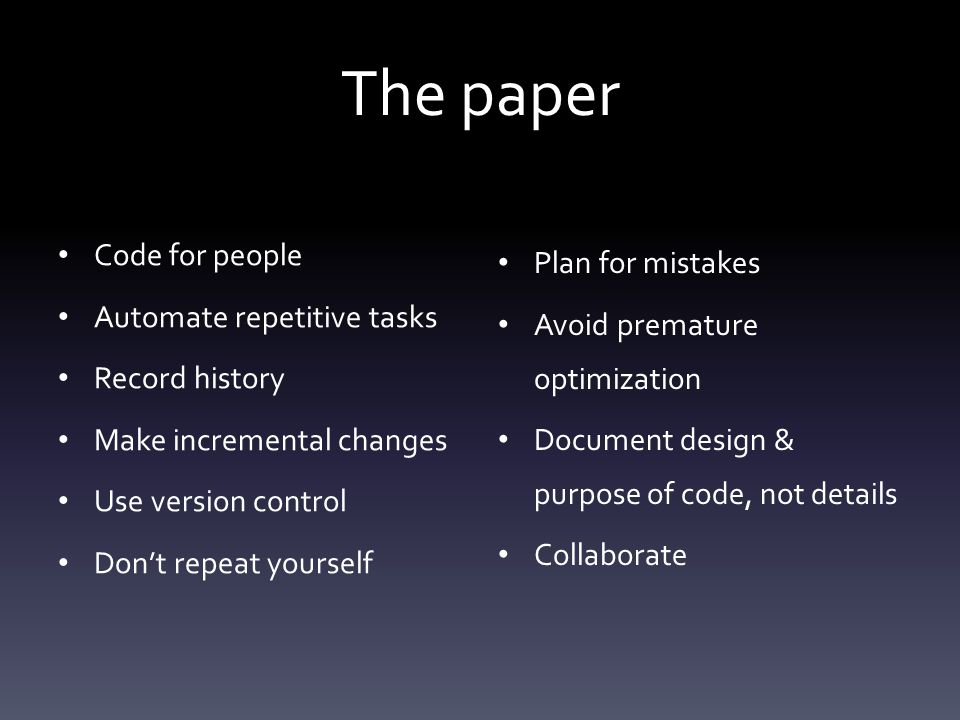 The paper Code for people Automate repetitive tasks Record history Make incremental changes Use version control Don't repeat yourself Plan for mistakes Avoid premature optimization Document design & purpose of code, not details Collaborate