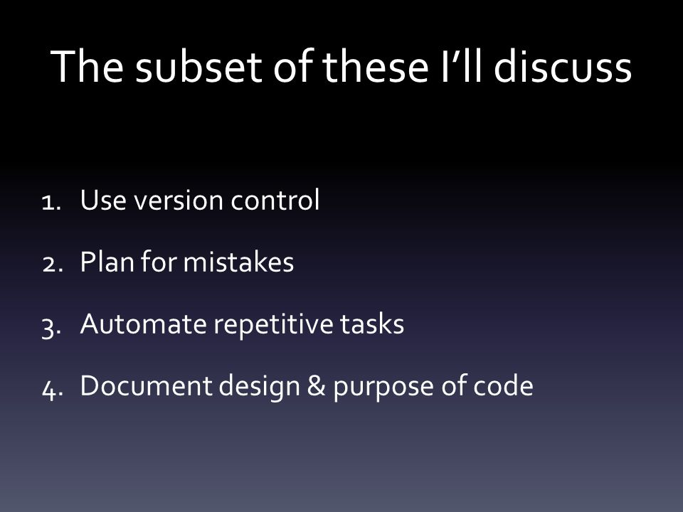 The subset of these I'll discuss 1.Use version control 2.Plan for mistakes 3.Automate repetitive tasks 4.Document design & purpose of code