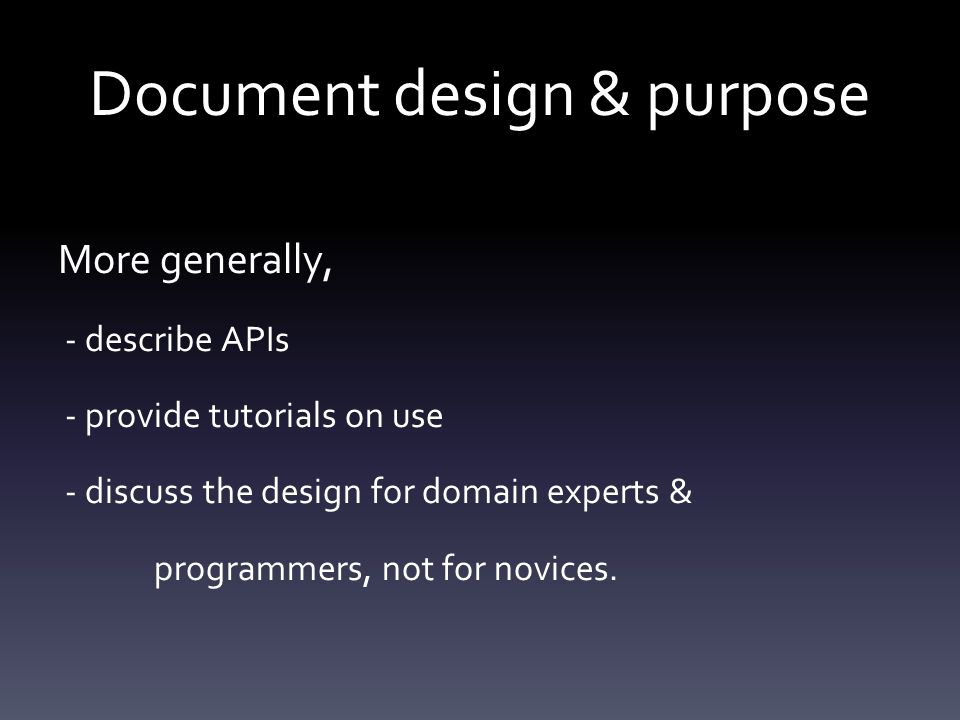 Document design & purpose More generally, - describe APIs - provide tutorials on use - discuss the design for domain experts & programmers, not for novices.