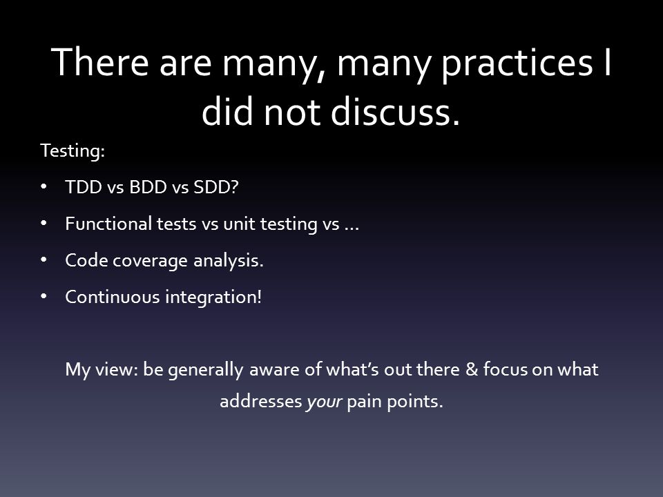 There are many, many practices I did not discuss. Testing: TDD vs BDD vs SDD.