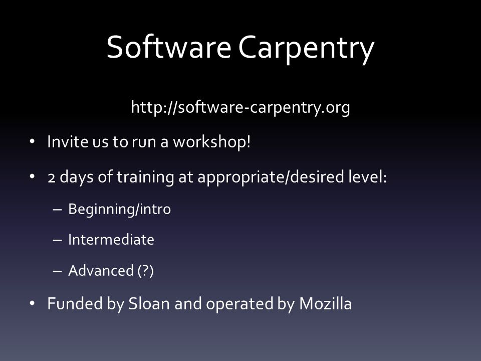 Software Carpentry http://software-carpentry.org Invite us to run a workshop! 2 days of training at appropriate/desired level: – Beginning/intro – Int