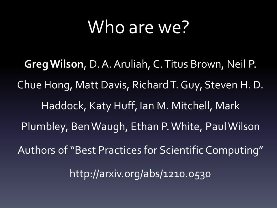 Who are we. Greg Wilson, D. A. Aruliah, C. Titus Brown, Neil P.