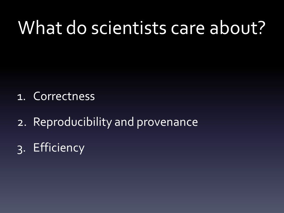 What do scientists care about? 1.Correctness 2.Reproducibility and provenance 3.Efficiency