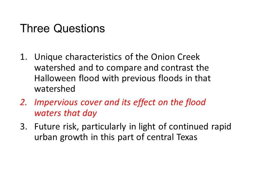 Three Questions 1.Unique characteristics of the Onion Creek watershed and to compare and contrast the Halloween flood with previous floods in that watershed 2.Impervious cover and its effect on the flood waters that day 3.Future risk, particularly in light of continued rapid urban growth in this part of central Texas