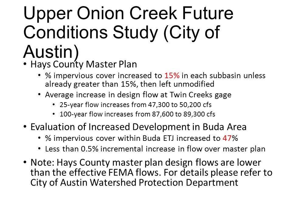 Upper Onion Creek Future Conditions Study (City of Austin) Hays County Master Plan % impervious cover increased to 15% in each subbasin unless already greater than 15%, then left unmodified Average increase in design flow at Twin Creeks gage 25-year flow increases from 47,300 to 50,200 cfs 100-year flow increases from 87,600 to 89,300 cfs Evaluation of Increased Development in Buda Area % impervious cover within Buda ETJ increased to 47% Less than 0.5% incremental increase in flow over master plan Note: Hays County master plan design flows are lower than the effective FEMA flows.