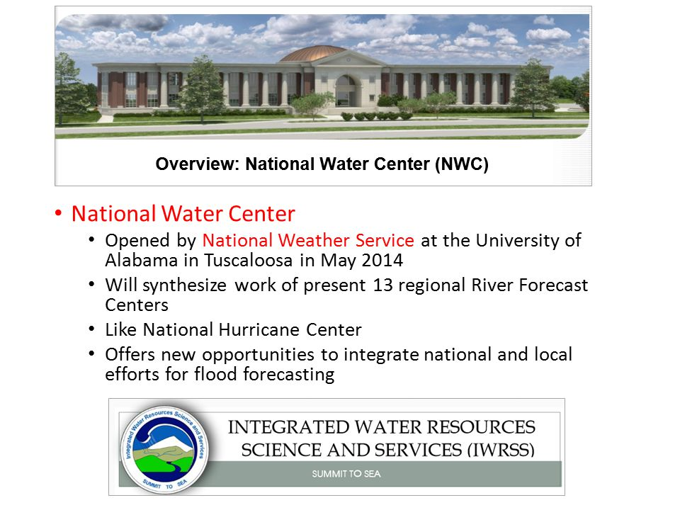 National Water Center Opened by National Weather Service at the University of Alabama in Tuscaloosa in May 2014 Will synthesize work of present 13 regional River Forecast Centers Like National Hurricane Center Offers new opportunities to integrate national and local efforts for flood forecasting