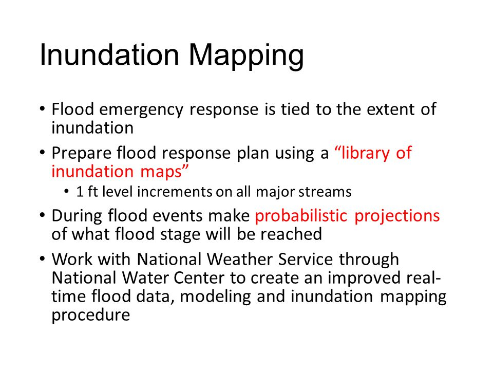 Inundation Mapping Flood emergency response is tied to the extent of inundation Prepare flood response plan using a library of inundation maps 1 ft level increments on all major streams During flood events make probabilistic projections of what flood stage will be reached Work with National Weather Service through National Water Center to create an improved real- time flood data, modeling and inundation mapping procedure