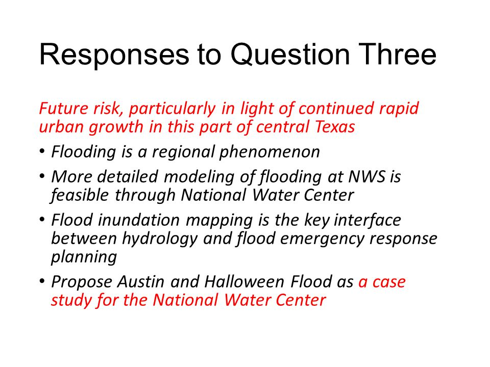 Responses to Question Three Future risk, particularly in light of continued rapid urban growth in this part of central Texas Flooding is a regional phenomenon More detailed modeling of flooding at NWS is feasible through National Water Center Flood inundation mapping is the key interface between hydrology and flood emergency response planning Propose Austin and Halloween Flood as a case study for the National Water Center