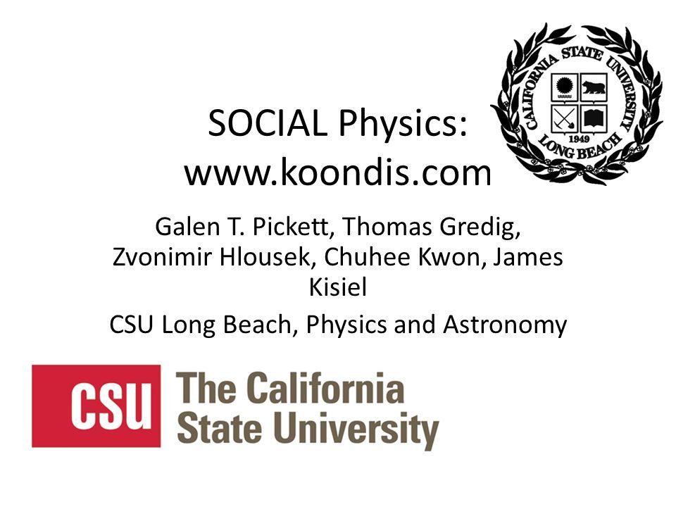 SOCIAL Physics: www.koondis.com Galen T. Pickett, Thomas Gredig, Zvonimir Hlousek, Chuhee Kwon, James Kisiel CSU Long Beach, Physics and Astronomy