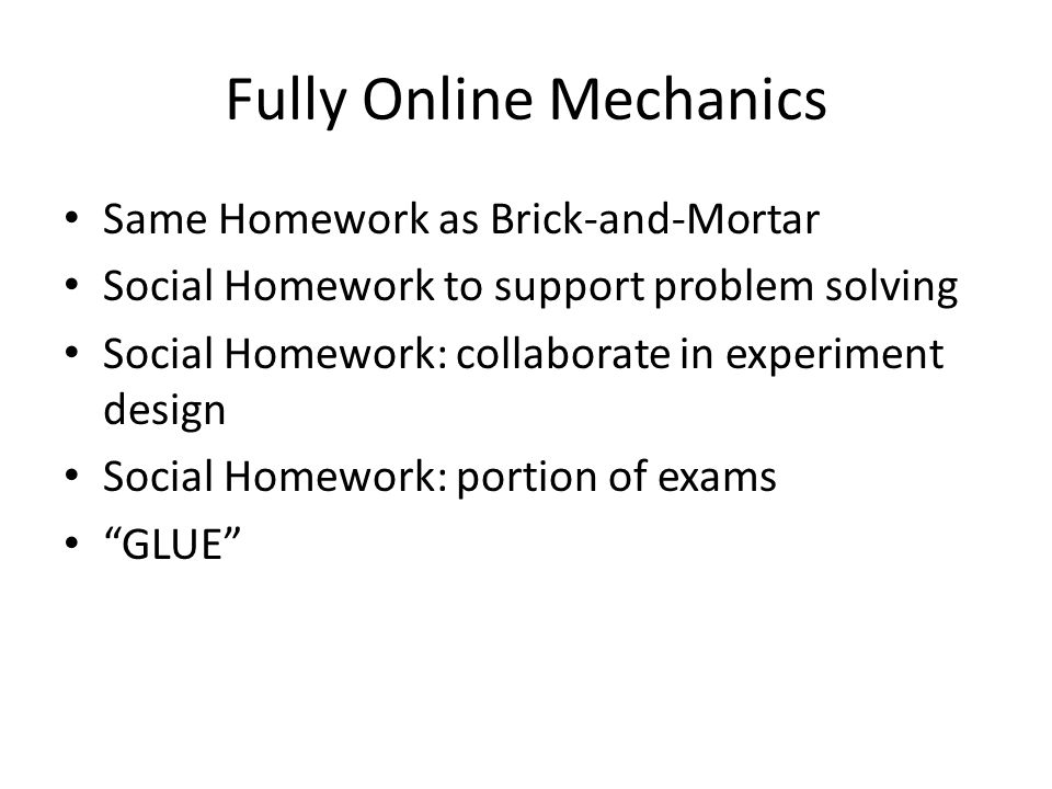 Fully Online Mechanics Same Homework as Brick-and-Mortar Social Homework to support problem solving Social Homework: collaborate in experiment design