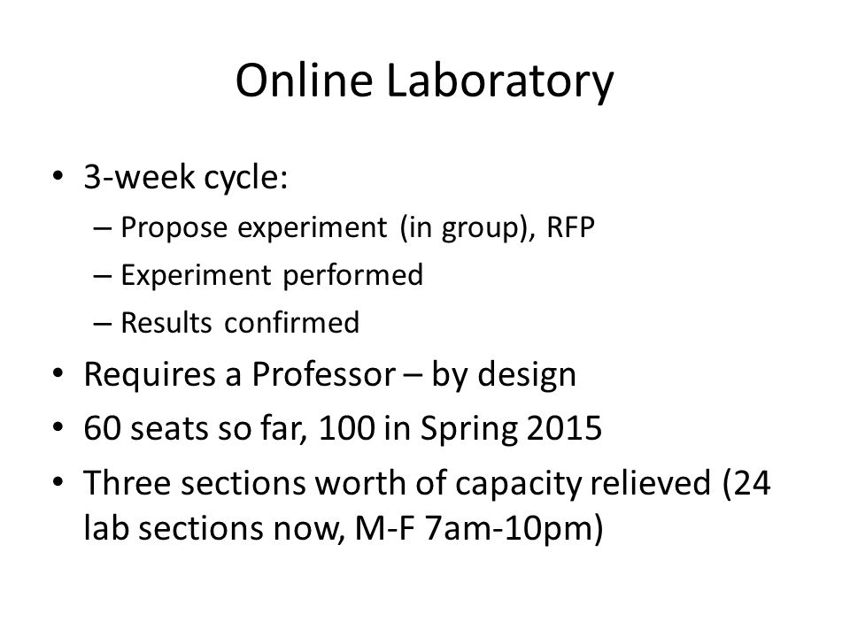 Online Laboratory 3-week cycle: – Propose experiment (in group), RFP – Experiment performed – Results confirmed Requires a Professor – by design 60 se