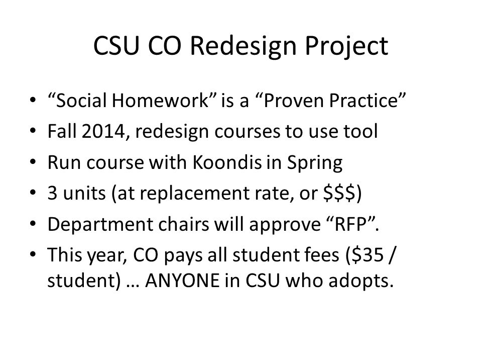 """CSU CO Redesign Project """"Social Homework"""" is a """"Proven Practice"""" Fall 2014, redesign courses to use tool Run course with Koondis in Spring 3 units (at"""