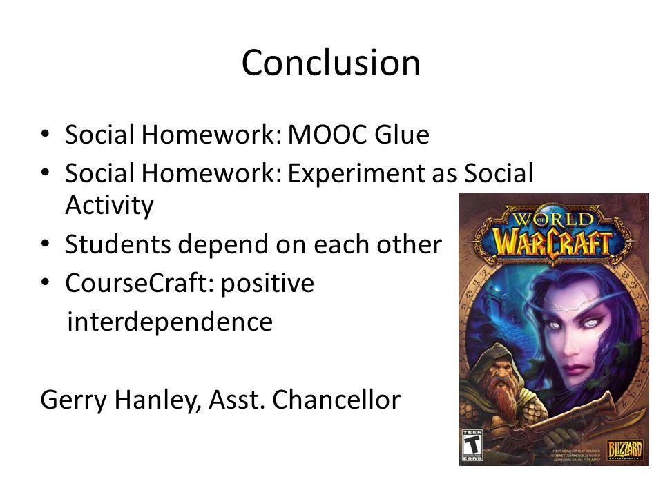 Conclusion Social Homework: MOOC Glue Social Homework: Experiment as Social Activity Students depend on each other CourseCraft: positive interdependen