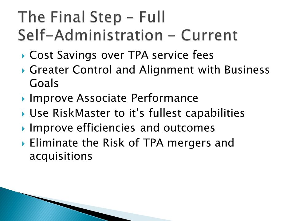  Cost Savings over TPA service fees  Greater Control and Alignment with Business Goals  Improve Associate Performance  Use RiskMaster to it's fullest capabilities  Improve efficiencies and outcomes  Eliminate the Risk of TPA mergers and acquisitions