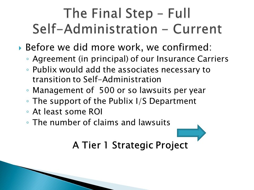  Before we did more work, we confirmed: ◦ Agreement (in principal) of our Insurance Carriers ◦ Publix would add the associates necessary to transition to Self-Administration ◦ Management of 500 or so lawsuits per year ◦ The support of the Publix I/S Department ◦ At least some ROI ◦ The number of claims and lawsuits A Tier 1 Strategic Project