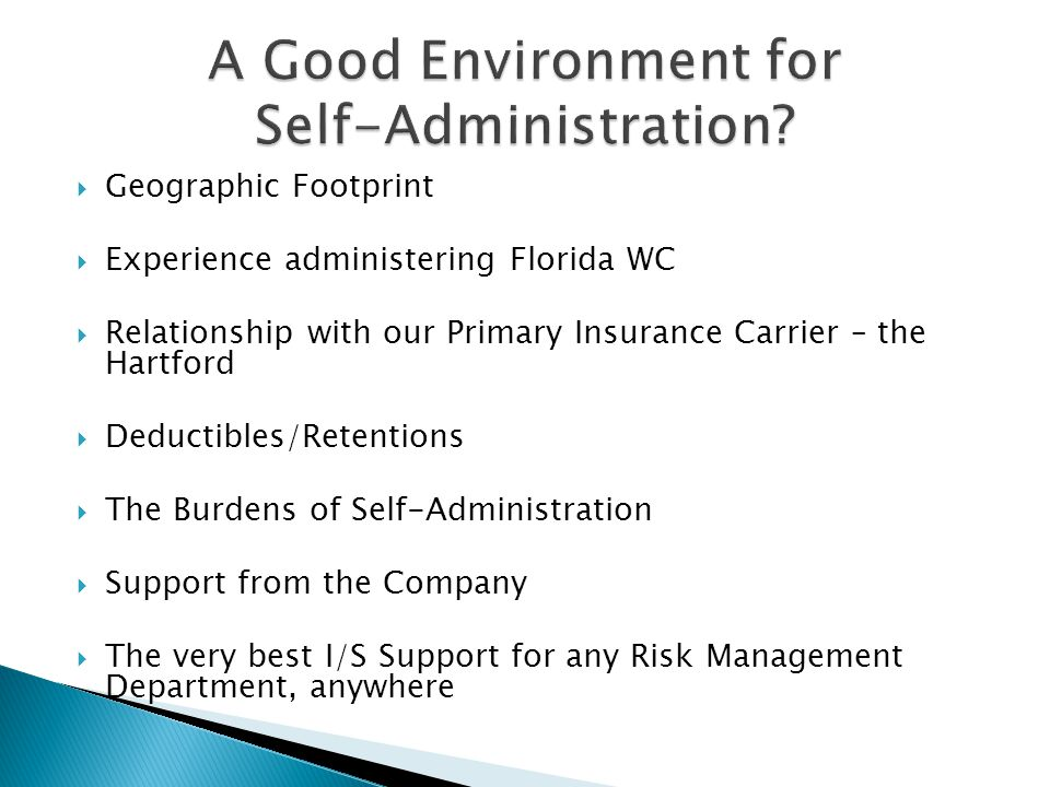  Geographic Footprint  Experience administering Florida WC  Relationship with our Primary Insurance Carrier – the Hartford  Deductibles/Retentions  The Burdens of Self-Administration  Support from the Company  The very best I/S Support for any Risk Management Department, anywhere