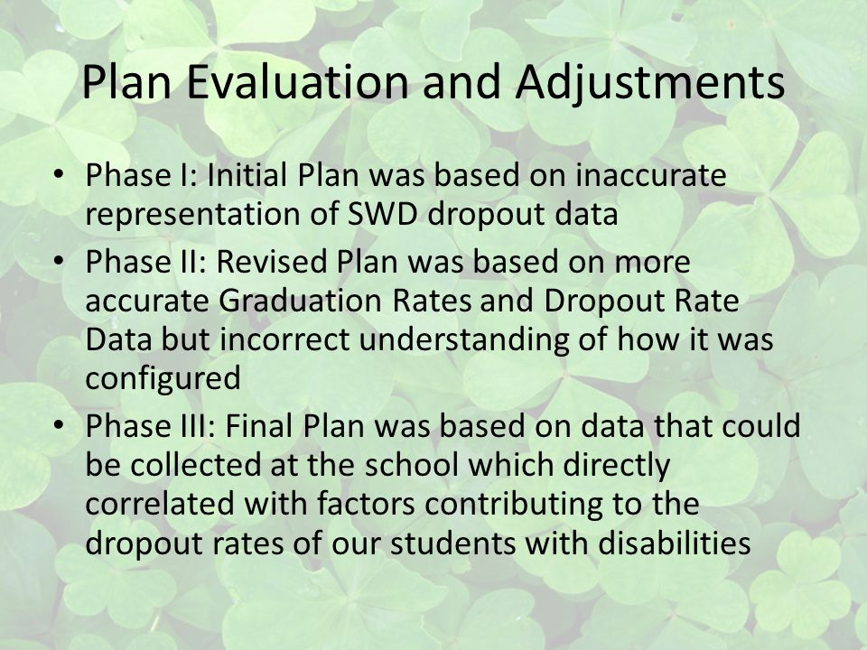 Plan Evaluation and Adjustments Phase I: Initial Plan was based on inaccurate representation of SWD dropout data Phase II: Revised Plan was based on m