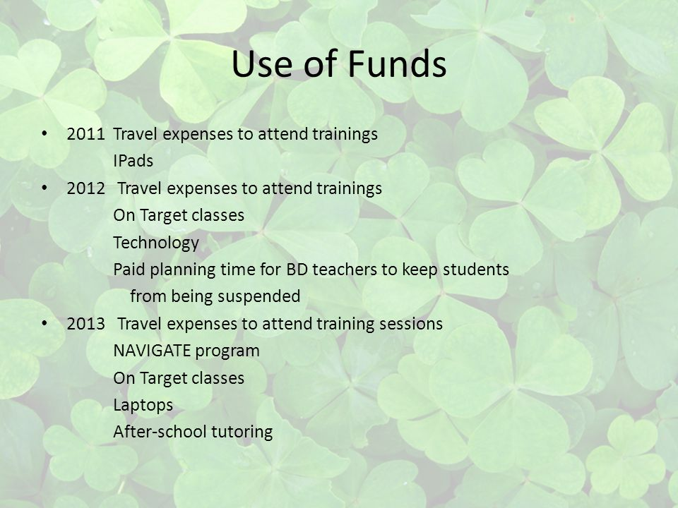 Use of Funds 2011 Travel expenses to attend trainings IPads 2012 Travel expenses to attend trainings On Target classes Technology Paid planning time for BD teachers to keep students from being suspended 2013 Travel expenses to attend training sessions NAVIGATE program On Target classes Laptops After-school tutoring