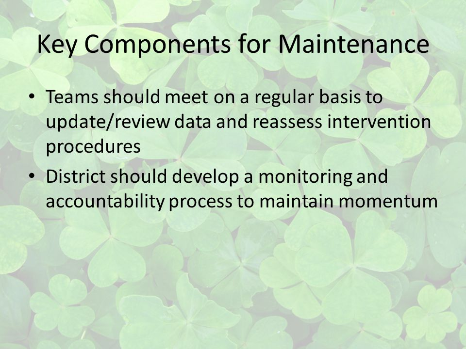Key Components for Maintenance Teams should meet on a regular basis to update/review data and reassess intervention procedures District should develop