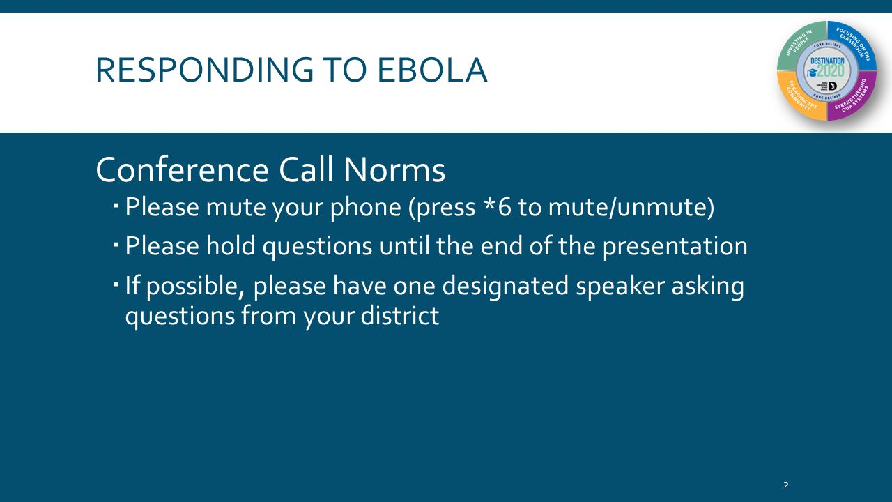 RESPONDING TO EBOLA Conference Call Norms  Please mute your phone (press *6 to mute/unmute)  Please hold questions until the end of the presentation  If possible, please have one designated speaker asking questions from your district 2