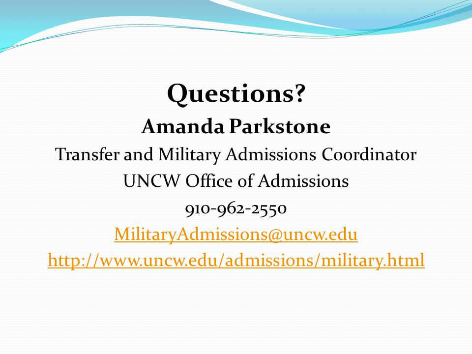 Questions? Amanda Parkstone Transfer and Military Admissions Coordinator UNCW Office of Admissions 910-962-2550 MilitaryAdmissions@uncw.edu http://www