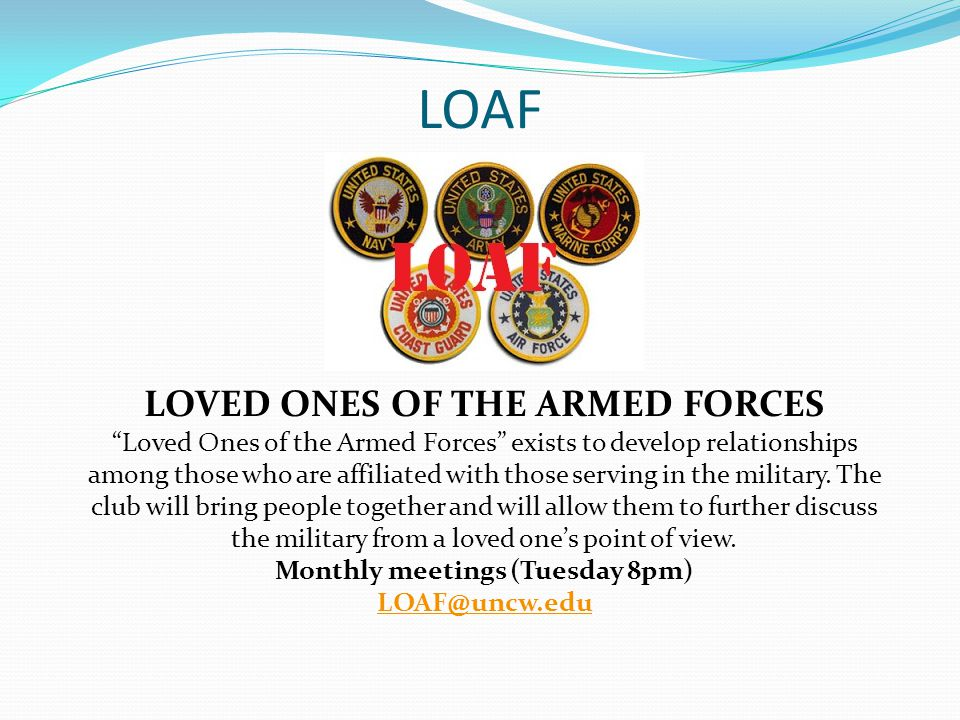 LOAF LOVED ONES OF THE ARMED FORCES Loved Ones of the Armed Forces exists to develop relationships among those who are affiliated with those serving in the military.