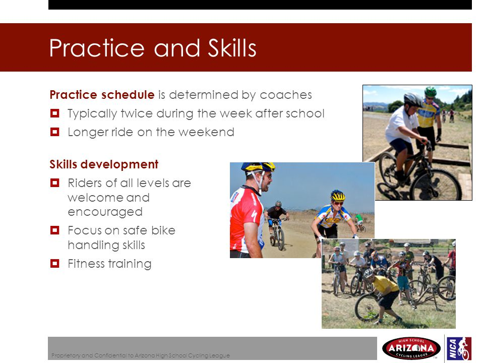 Practice schedule is determined by coaches  Typically twice during the week after school  Longer ride on the weekend Skills development  Riders of all levels are welcome and encouraged  Focus on safe bike handling skills  Fitness training Practice and Skills Proprietary and Confidential to Arizona High School Cycling League
