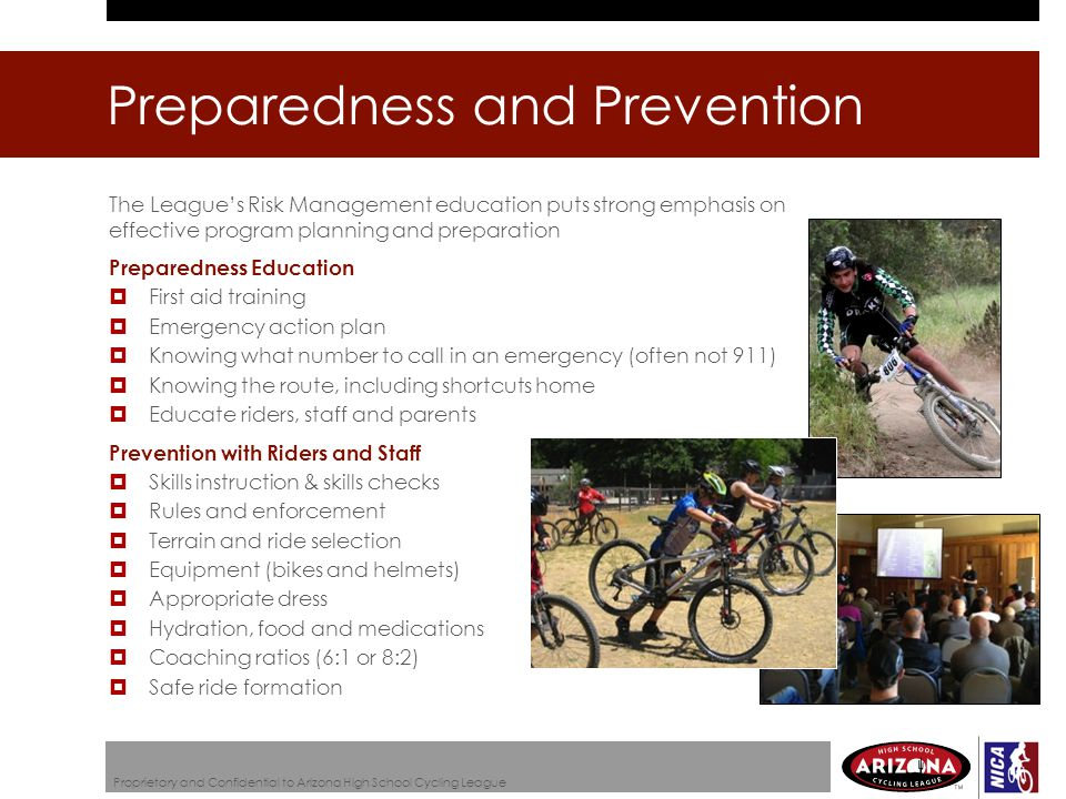 Preparedness and Prevention Proprietary and Confidential to Arizona High School Cycling League The League's Risk Management education puts strong emphasis on effective program planning and preparation Preparedness Education  First aid training  Emergency action plan  Knowing what number to call in an emergency (often not 911)  Knowing the route, including shortcuts home  Educate riders, staff and parents Prevention with Riders and Staff  Skills instruction & skills checks  Rules and enforcement  Terrain and ride selection  Equipment (bikes and helmets)  Appropriate dress  Hydration, food and medications  Coaching ratios (6:1 or 8:2)  Safe ride formation