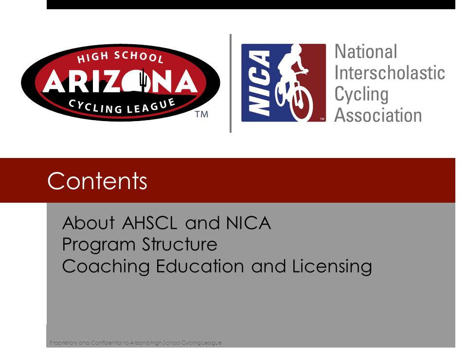 About AHSCL and NICA Program Structure Coaching Education and Licensing Contents Proprietary and Confidential to Arizona High School Cycling League